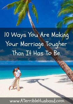 10 spot-on ways you're making your marriage harder than it has to be.