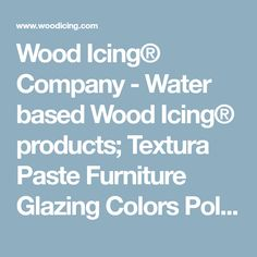 Wood Icing® Company - Water based Wood Icing® products; Textura Paste Furniture Glazing Colors Poly-Acrylic Top Coat Can be applied to wood, metal and plastic laminate. Our products can also take your walls to the next level with texture or a raised relief.
