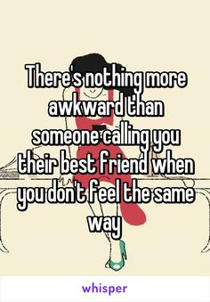 There's nothing more awkward than someone calling you their best friend when you…