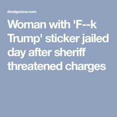 Woman with 'F--k Trump' sticker jailed day after sheriff threatened charges