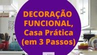 Decoração Funcional, Casa Prática em 3 Passos