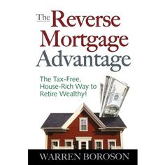 The Reverse Mortgage Advantage: The Tax-Free, House Rich Way to Retire Wealthy! Mortgage Companies, Tax Free, Home Free, Book Format, Retirement, Knowledge, Walmart, Real Estate, House