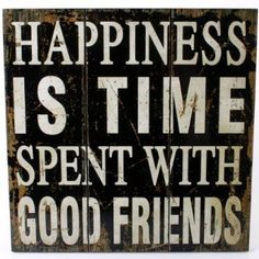 Happiness is time spent with good friends.