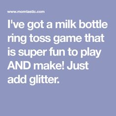 I've got a milk bottle ring toss game that is super fun to play AND make! Just add glitter.