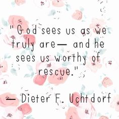 – Dieter F. Uchtdorf General Conference April 2016