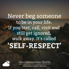 Never beg someone to be in your life. If you text, call, visit and still get ignored, walk away. It's called 'SELF-RESPECT'