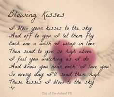 I Love You, Baby. Blowing Kisses to you. I do not know how to continue on without you by my side. Please stay close by. I miss you.