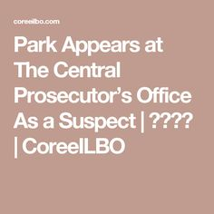 Park Appears at The Central Prosecutor's Office As a Suspect   코리일보   CoreeILBO