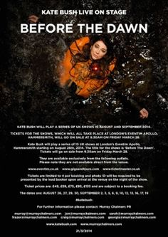 Kate Bush is doing a tour - her first since her one and only other tour in 1979 - of 15 London shows, this fall. Truly a once in a lifetime, EVENT!!! (DB) | Before The Dawn Poster