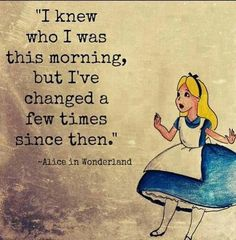 I knew who I was this morning, but I've changed a few times since then. -Alice in Wonderland :-D