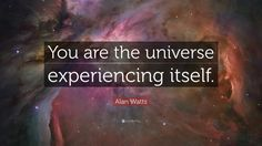 "Alan Watts Quote: ""You are the universe experiencing itself."""