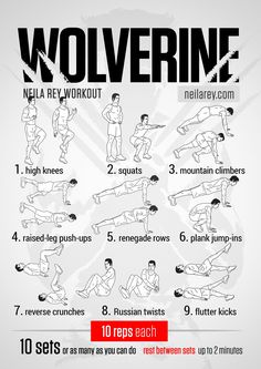 Wolverine Workout (core, abs, legs, back) -- High knees, Squats, Mountain climbers, Raised-leg push-ups, Renegade rows, Plank jump-ins, Reverse crunches, Russian twists, Flutter kicks.