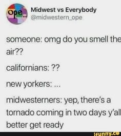 Midwest vs Everybody someone: omg do you smell the air? new yorkers: midwesterners: yep, there's a tornado coming in two days y'all better get ready - iFunny :) Funny Weather, Weather Memes, Tornado Meme, Midwest Weather, Dankest Memes, Funny Memes, Stuff And Thangs, Text Posts, Stupid Funny