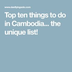 Top ten things to do in Cambodia... the unique list!