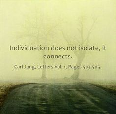 Individuation does not isolate, it connects. ~Carl Jung, Letters Vol. 1, Pages 503-505.