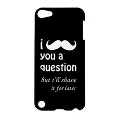 I Mustache You a Question but ill shave it for later Case