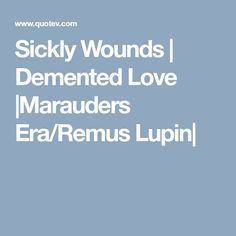 Sickly Wounds | Demented Love |Marauders Era/Remus Lupin|