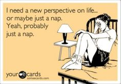 true statement. when you feel like the world is falling apart, take a nap. it may just get better! :)