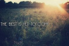 THE BEST IS YET TO COME......<3