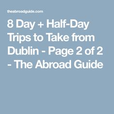 8 Day + Half-Day Trips to Take from Dublin - Page 2 of 2 - The Abroad Guide