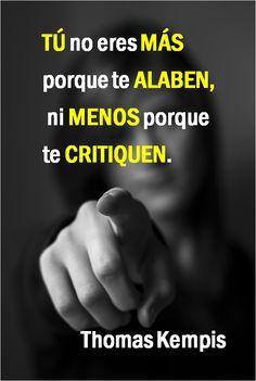 〽️ Tu no eres más porque te alaben, ni menos porque te critiquen.
