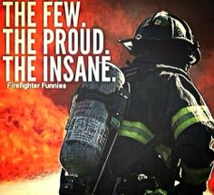 The few, the proud, the insane. Firefighter Family, Firefighter Paramedic, Firefighter Pictures, Volunteer Firefighter, Funny Firefighter Quotes, Firefighters Wife, Wildland Firefighter, Firefighter Shirts, Firemen