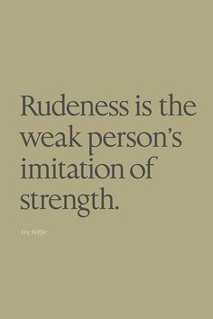 Rudeness is the weak person's IMITATION of strength.   (And it's sad.)