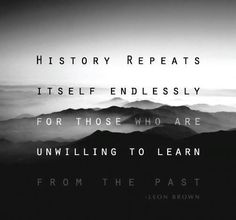 """""""Those who don't remember the past are doomed to repeat it."""" In other words, there are great lessons from many who have gone on before us, and we ought to learn them to avoid repeating past mistakes and bad choices."""