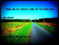 THERE ARE NO TRAFFIC JAMS ON THE EXTRA MILE.  Go the 2nd mile!