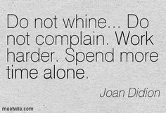Do not whine... Do not complain. Work harder. Spend more time alone. Joan Didion