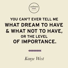 You can't ever tell me what dream to have and what not to have, or the level of importance. -Kanye West
