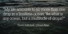 What is any ocean, but a multitude of drops? - Cloud Atlas love it!!! One quote the really stuck.