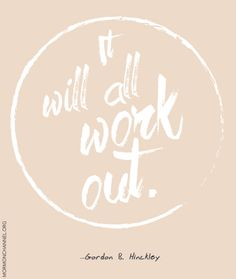 "LDS Quotes: ""It will all work out."" —Gordon B. Hinckley"