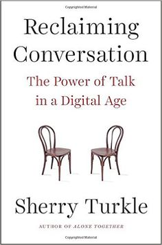 Reclaiming Conversation: The Power of Talk in a Digital Age, by Sherry Turkle. June 2016