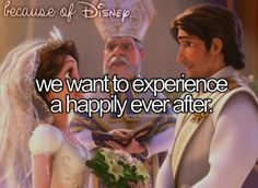 Because of Disney we want to experience a happily ever after!
