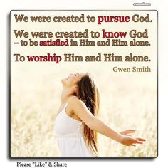 We were created to pursue God, to know God, to be satisfied in Him and worship Him and Him alone.