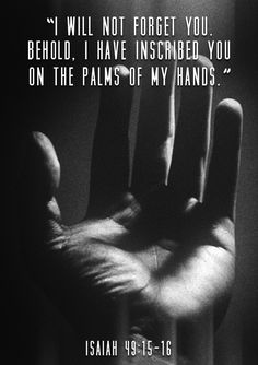 I will not forget you. Behold, I have inscribed you on the palms of my hands. -Isaiah 49:15-16