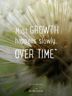 """Most growth happens slowly. Over time."" @Jeff Sheldon Goins #theinbetween"