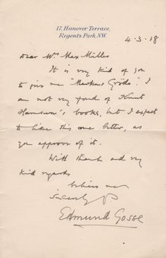 """GOSSE EDMUND: (1849-1928) English Poet, Author, and Critic. A.L.S., Edmund Gosse, one page, 8vo, Hanover Terrace, London, 4th March 1918, to Mrs Max-Muller. Gosse informs his correspondent, in full, 'It is very kind of you to give me """"Markens Grode"""". I am not very fond of Knut Hamsun's books, but I expect to like this one better, as you approve of it.'"""