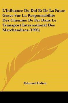 1942fab50db L Influence Du Dol Et de La Faute Grave Sur La Responsabilite Des Chemins  de Fer Dans Le Transport International Des Marchandises (1903)