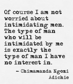 The type of man who will be intimidated by me is exactly the type of man I have no interest in - Chimamanda Ngozi Adichie Chimamanda Ngozi Adichie, Great Quotes, Quotes To Live By, Me Quotes, Inspirational Quotes, Lady Quotes, The Words, This Is Your Life, Little Bit