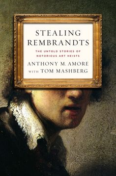 Stealing Rembrandts: the Untold Stories of Notorious Art Heists / Anthony M. Amore and Tom Mashberg