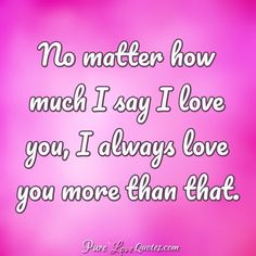 No matter how much I say I love you, I always love you more than that. Missing My Love Quotes, Pure Love Quotes, I Miss You Quotes For Him, English Love Quotes, Tamil Love Quotes, Soulmate Love Quotes, Qoutes About Love, Love Yourself Quotes, Thinking Of You Images