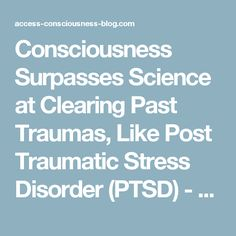 Consciousness Surpasses Science at Clearing Past Traumas, Like Post Traumatic Stress Disorder (PTSD) - Access Consciousness Blog