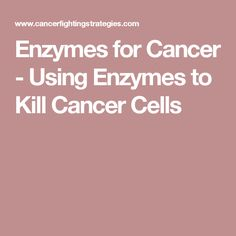 Enzymes for Cancer - Using Enzymes to Kill Cancer Cells