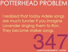 """I will never listen to Adele the same ever again... lol """"Chasing Pavement"""" (you should give up, he likes Hermione you daft dimbo)"""