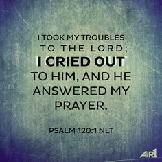 I took my troubles to the Lord; I cried out to him, and he answered my prayer.