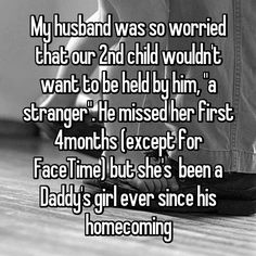 """My husband was so worried that our 2nd child wouldn't want to be held by him, """"a stranger"""". He missed her first 4months (except for FaceTime) but she's been a Daddy's girl ever since his homecoming"""