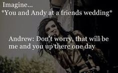 OMG I'm marrying Andy Biersack ❤️❤️❤️❤️ * runs around throwing skittles* yayyyy