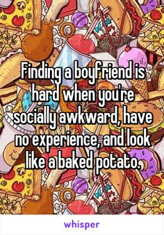 Finding a boyfriend is hard when you're socially awkward, have no experience, and look like a baked potato.